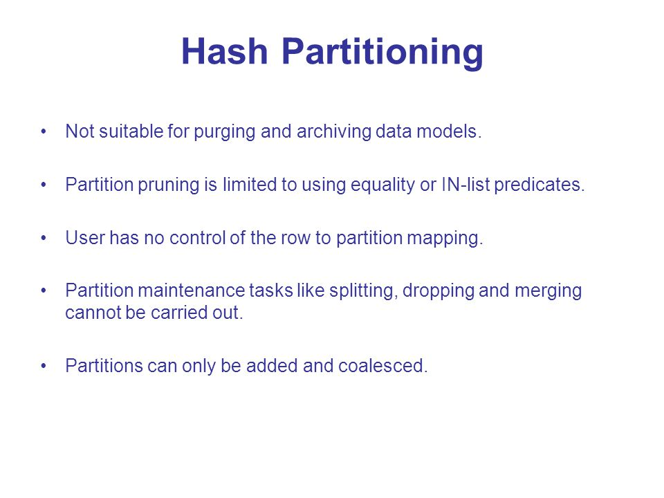 Hash Partitioning Not suitable for purging and archiving data models. Partition pruning is limited to using equality or IN-list predicates. User has n