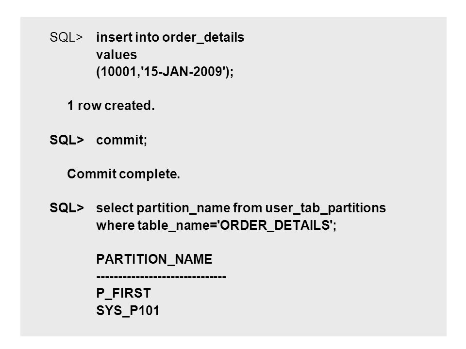 SQL> insert into order_details values (10001,'15-JAN-2009'); 1 row created. SQL> commit; Commit complete. SQL> select partition_name from user_tab_par