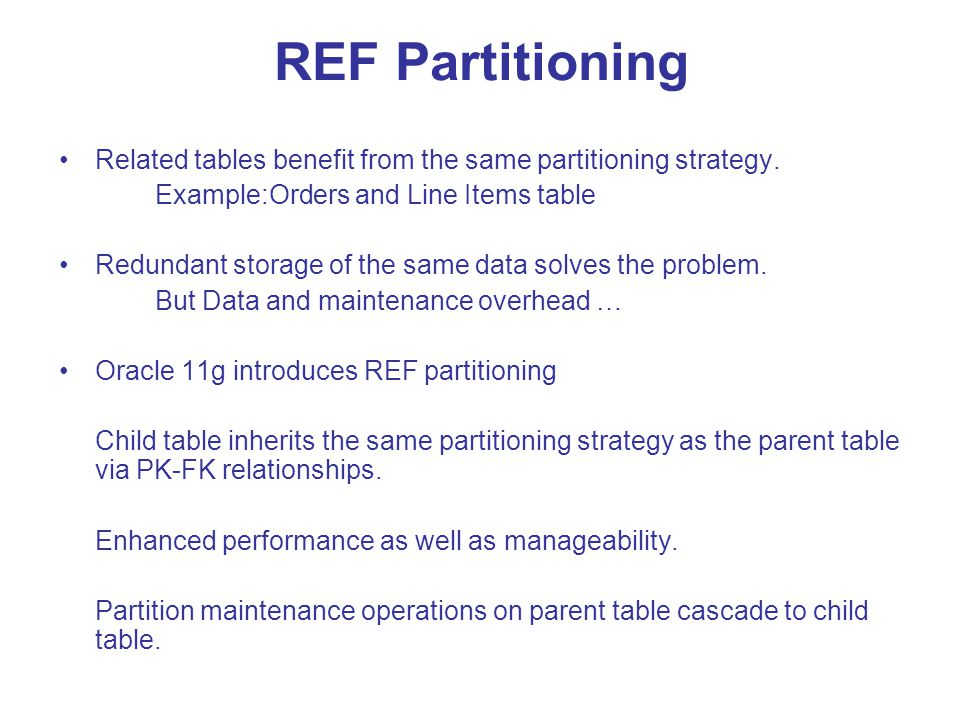 REF Partitioning Related tables benefit from the same partitioning strategy. Example:Orders and Line Items table Redundant storage of the same data so