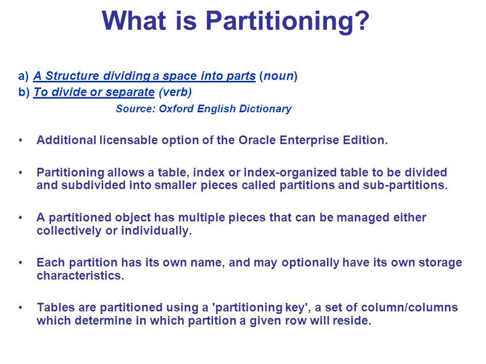 Partition Maintenance ALTER TABLE sales ADD PARTITION jan96 VALUES LESS THAN ( 01-FEB- 1999 ) TABLESPACE tsx; ALTER TABLE scubagear ADD PARTITION p_named TABLESPACE gear5; ALTER TABLE parts MOVE PARTITION depot2 TABLESPACE ts094 NOLOGGING COMPRESS; ALTER TABLE order_details SPLIT PARTITION p_2009 AT (TO_DATE ( 01-JUL-2009 , DD-MON-YYYY )) INTO (PARTITION p_2009h1, PARTITION p_2009h2); ALTER TABLE four_seasons MERGE PARTITIONS quarter_one, quarter_two INTO PARTITION quarter_two ;