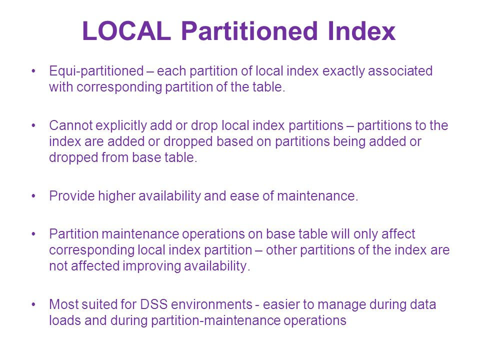 LOCAL Partitioned Index Equi-partitioned – each partition of local index exactly associated with corresponding partition of the table. Cannot explicit