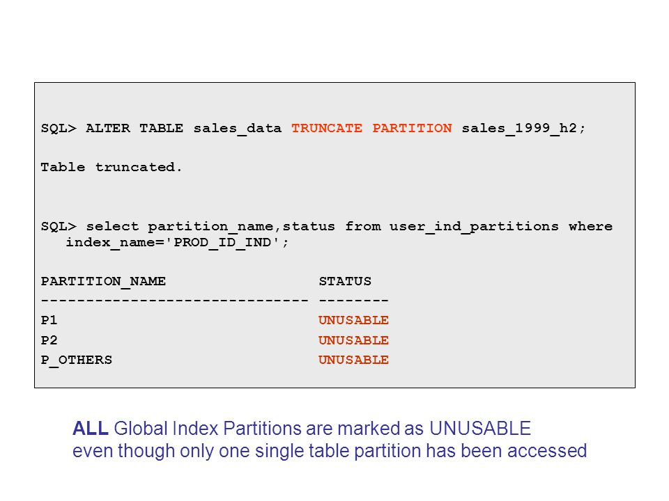 SQL> ALTER TABLE sales_data TRUNCATE PARTITION sales_1999_h2; Table truncated. SQL> select partition_name,status from user_ind_partitions where index_