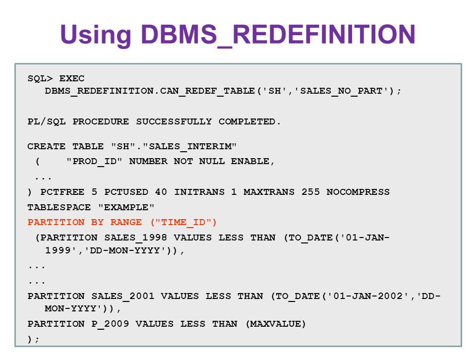 Using DBMS_REDEFINITION SQL> EXEC DBMS_REDEFINITION.CAN_REDEF_TABLE('SH','SALES_NO_PART'); PL/SQL PROCEDURE SUCCESSFULLY COMPLETED. CREATE TABLE