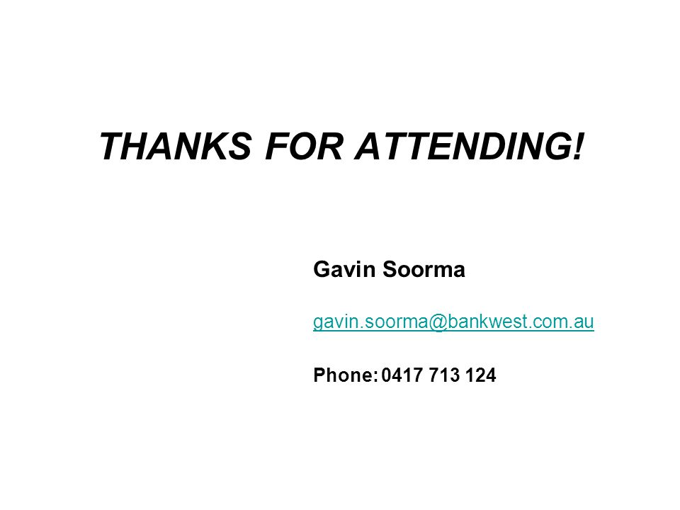 THANKS FOR ATTENDING! Gavin Soorma gavin.soorma@bankwest.com.au Phone:0417 713 124