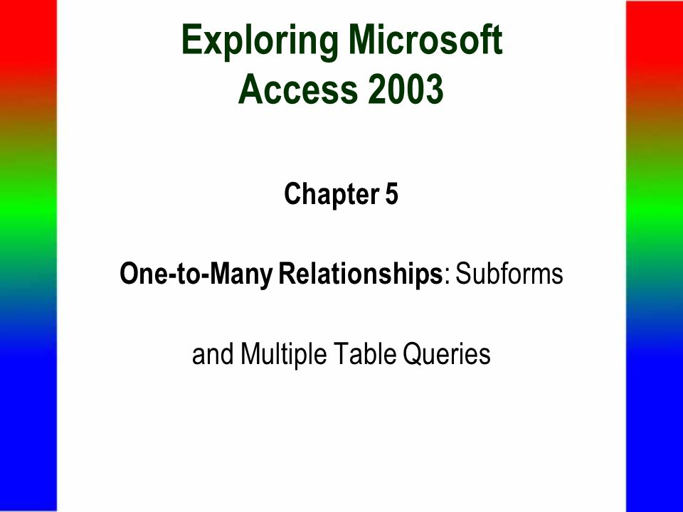 Exploring Microsoft Access 2003 Chapter 5 One-to-Many Relationships : Subforms and Multiple Table Queries