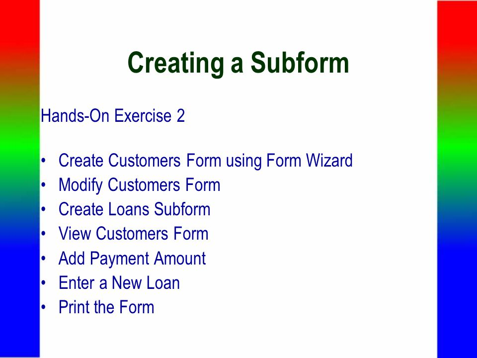 Creating a Subform Hands-On Exercise 2 Create Customers Form using Form Wizard Modify Customers Form Create Loans Subform View Customers Form Add Payment Amount Enter a New Loan Print the Form
