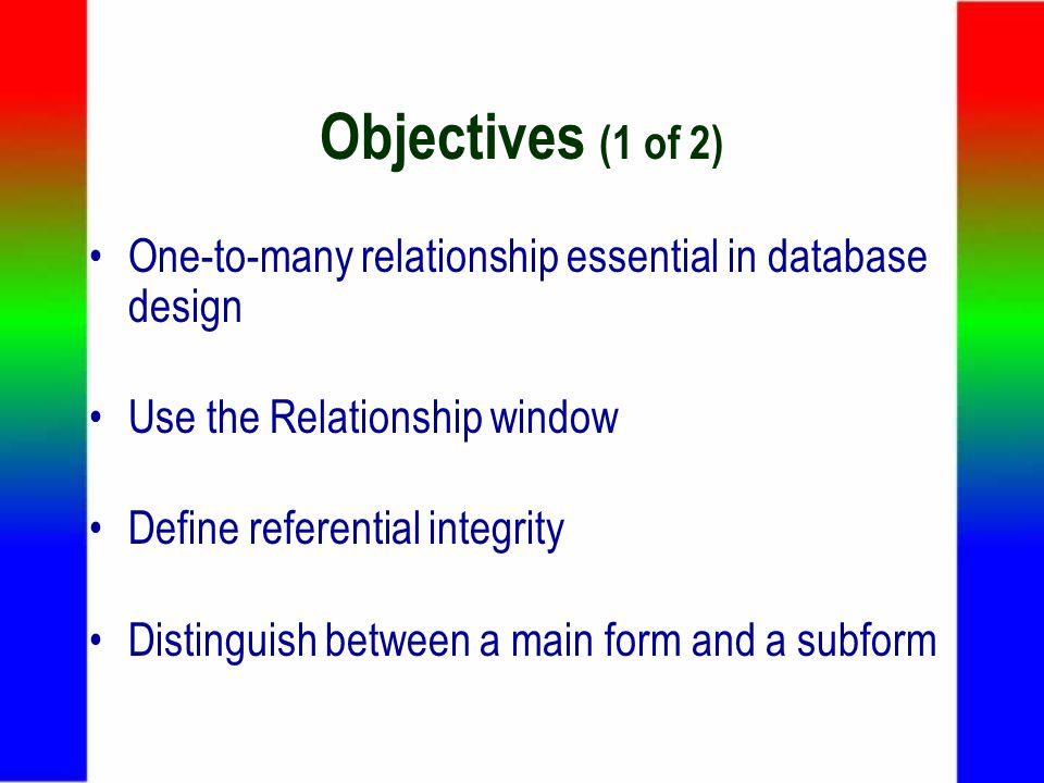 Objectives (1 of 2) One-to-many relationship essential in database design Use the Relationship window Define referential integrity Distinguish between a main form and a subform