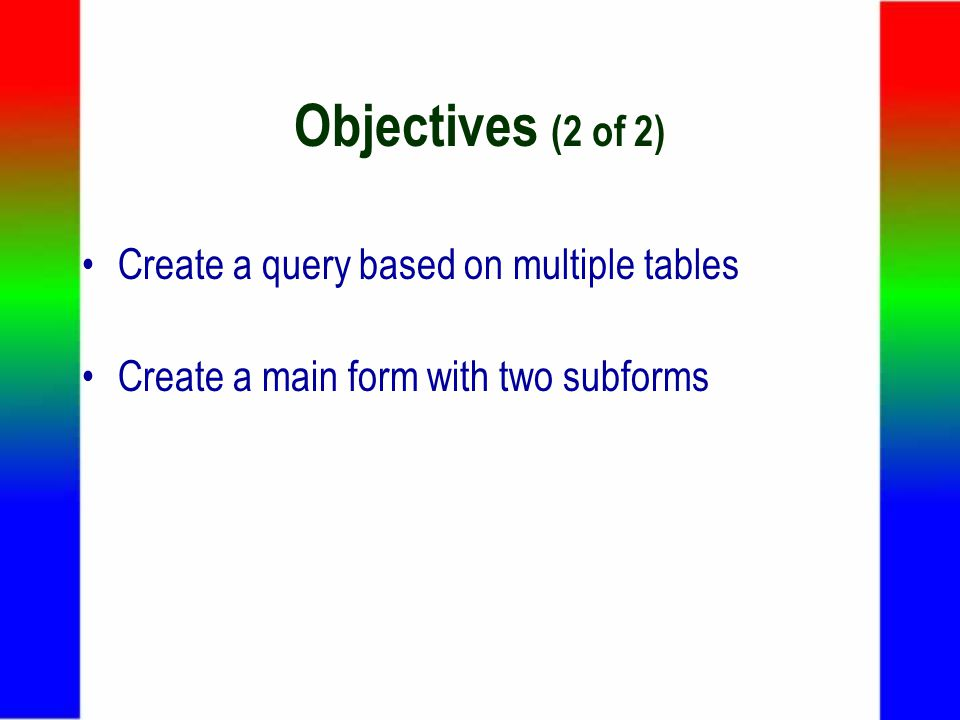 Objectives (2 of 2) Create a query based on multiple tables Create a main form with two subforms