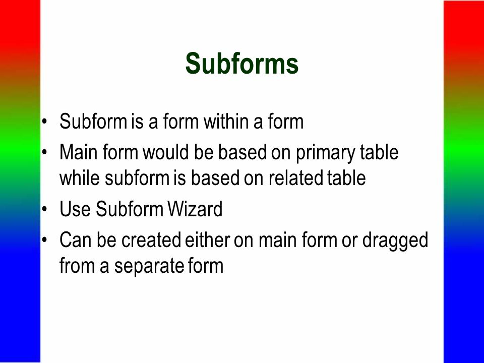 Subforms Subform is a form within a form Main form would be based on primary table while subform is based on related table Use Subform Wizard Can be created either on main form or dragged from a separate form