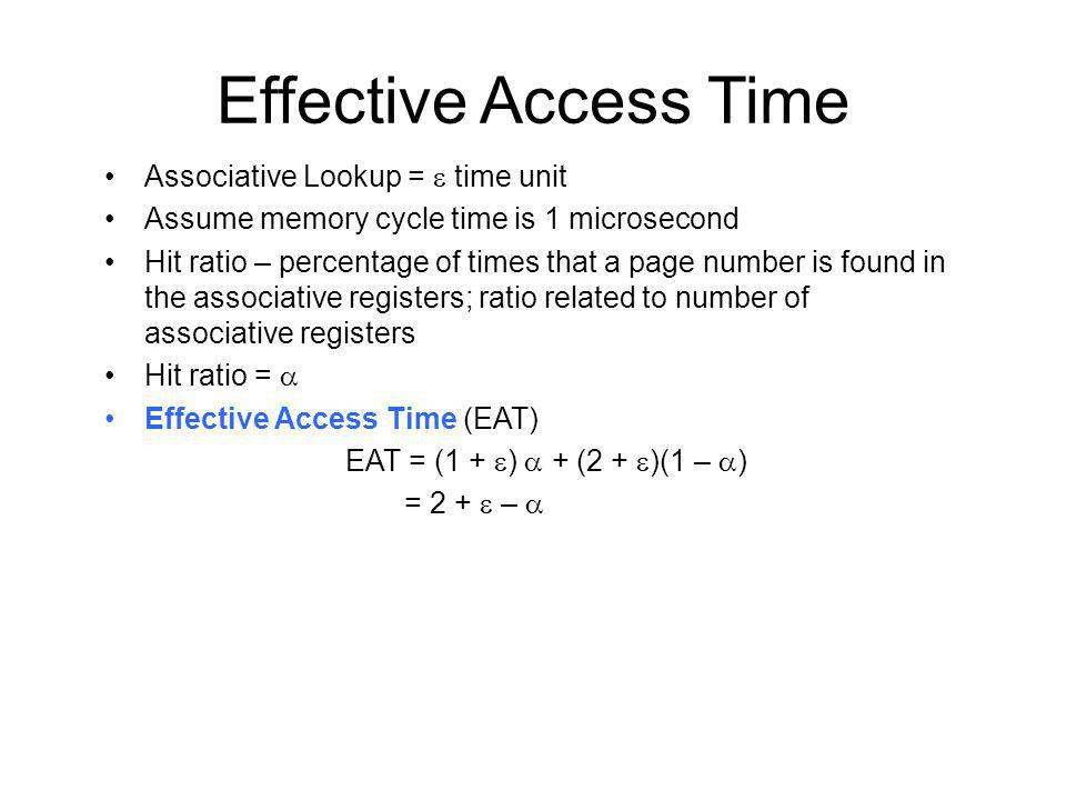 Effective Access Time Associative Lookup = time unit Assume memory cycle time is 1 microsecond Hit ratio – percentage of times that a page number is found in the associative registers; ratio related to number of associative registers Hit ratio = Effective Access Time (EAT) EAT = (1 + ) + (2 + )(1 – ) = 2 + –
