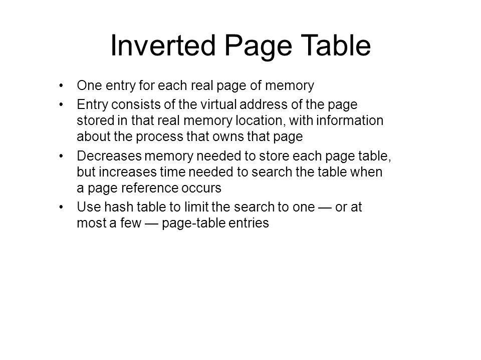 Inverted Page Table One entry for each real page of memory Entry consists of the virtual address of the page stored in that real memory location, with information about the process that owns that page Decreases memory needed to store each page table, but increases time needed to search the table when a page reference occurs Use hash table to limit the search to one or at most a few page-table entries