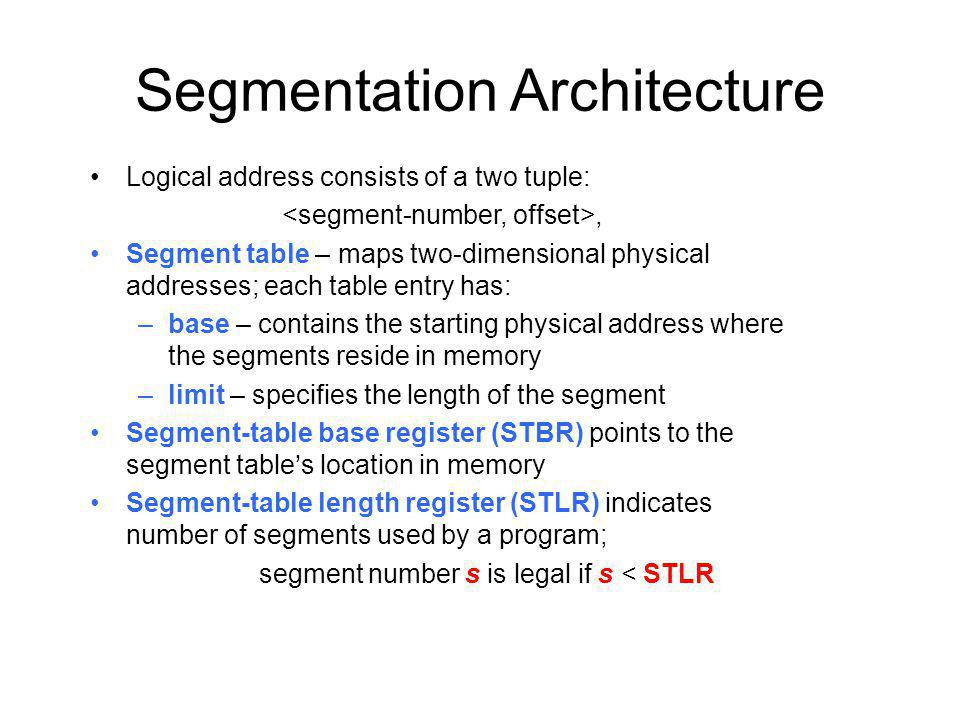 Segmentation Architecture Logical address consists of a two tuple:, Segment table – maps two-dimensional physical addresses; each table entry has: –base – contains the starting physical address where the segments reside in memory –limit – specifies the length of the segment Segment-table base register (STBR) points to the segment tables location in memory Segment-table length register (STLR) indicates number of segments used by a program; segment number s is legal if s < STLR
