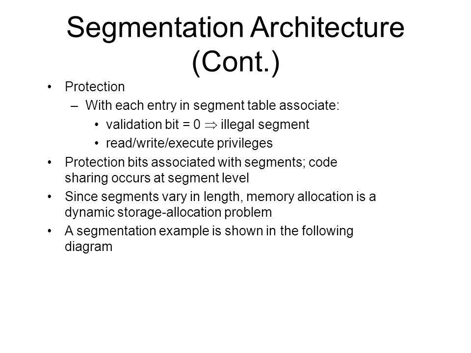 Segmentation Architecture (Cont.) Protection –With each entry in segment table associate: validation bit = 0 illegal segment read/write/execute privileges Protection bits associated with segments; code sharing occurs at segment level Since segments vary in length, memory allocation is a dynamic storage-allocation problem A segmentation example is shown in the following diagram