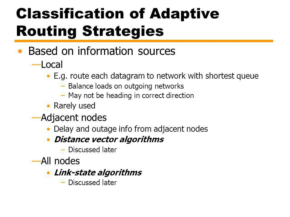 Classification of Adaptive Routing Strategies Based on information sources Local E.g. route each datagram to network with shortest queue –Balance load