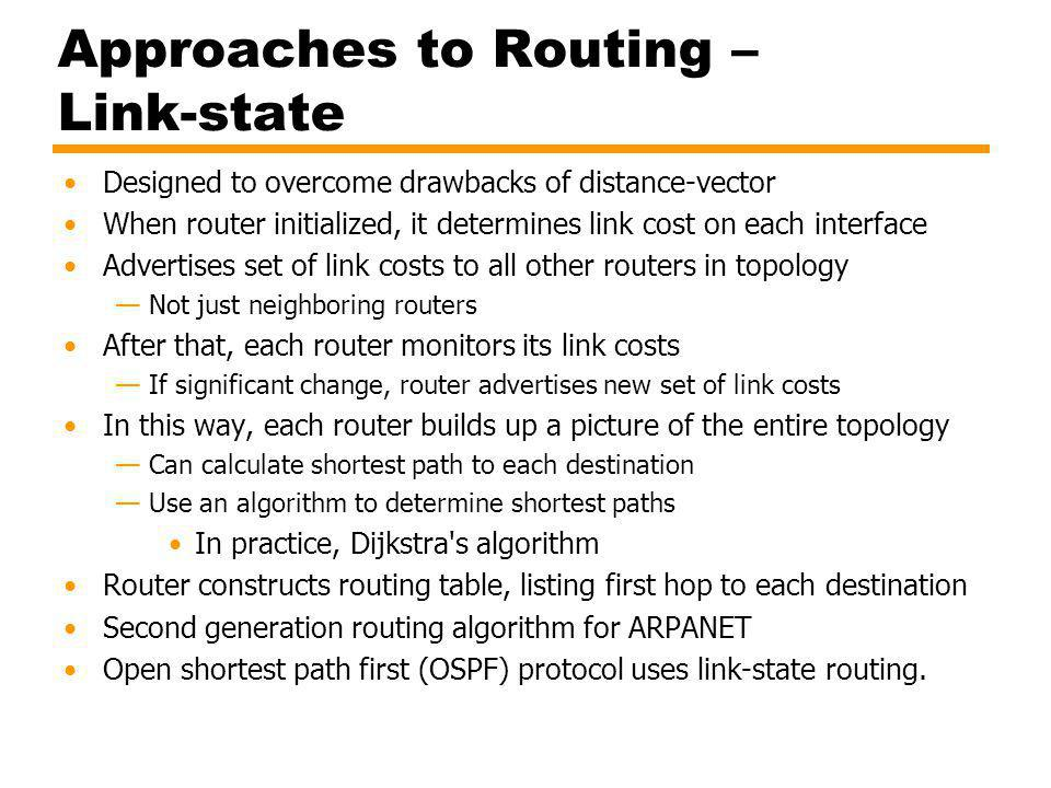 Approaches to Routing – Link-state Designed to overcome drawbacks of distance-vector When router initialized, it determines link cost on each interface Advertises set of link costs to all other routers in topology Not just neighboring routers After that, each router monitors its link costs If significant change, router advertises new set of link costs In this way, each router builds up a picture of the entire topology Can calculate shortest path to each destination Use an algorithm to determine shortest paths In practice, Dijkstra s algorithm Router constructs routing table, listing first hop to each destination Second generation routing algorithm for ARPANET Open shortest path first (OSPF) protocol uses link-state routing.
