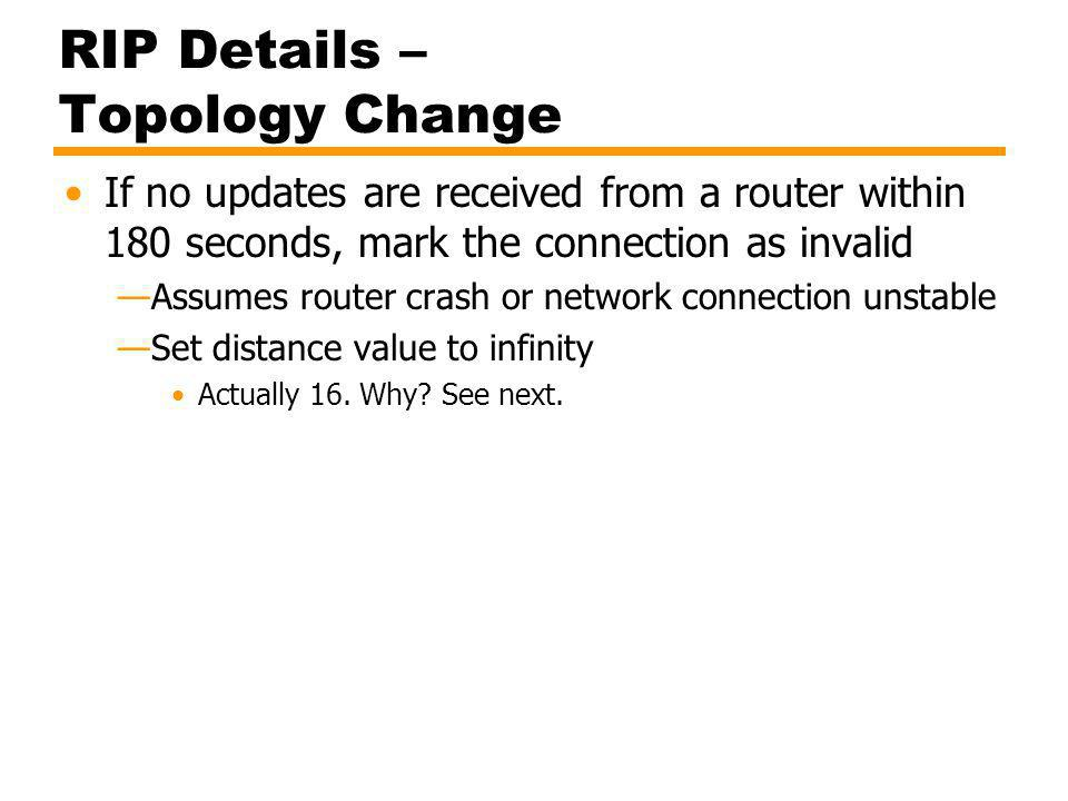RIP Details – Topology Change If no updates are received from a router within 180 seconds, mark the connection as invalid Assumes router crash or netw
