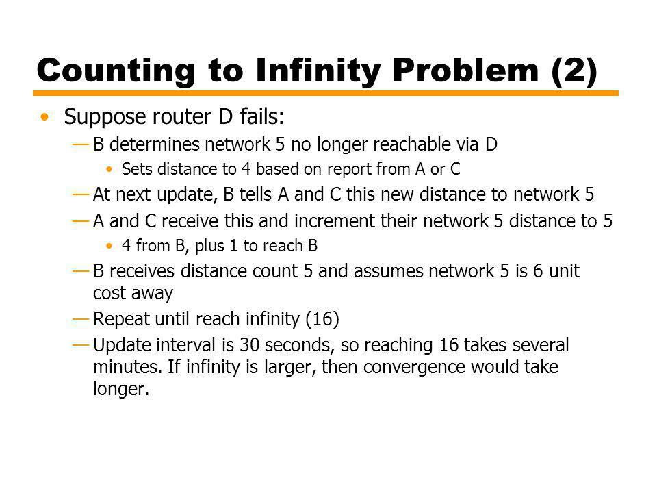 Counting to Infinity Problem (2) Suppose router D fails: B determines network 5 no longer reachable via D Sets distance to 4 based on report from A or C At next update, B tells A and C this new distance to network 5 A and C receive this and increment their network 5 distance to 5 4 from B, plus 1 to reach B B receives distance count 5 and assumes network 5 is 6 unit cost away Repeat until reach infinity (16) Update interval is 30 seconds, so reaching 16 takes several minutes.