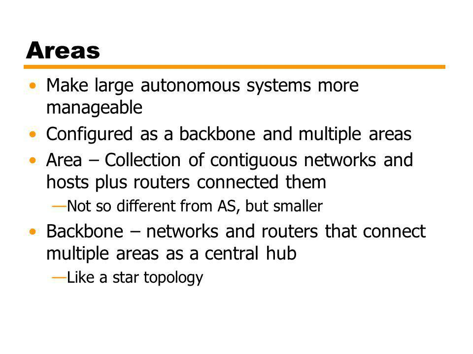 Areas Make large autonomous systems more manageable Configured as a backbone and multiple areas Area – Collection of contiguous networks and hosts plus routers connected them Not so different from AS, but smaller Backbone – networks and routers that connect multiple areas as a central hub Like a star topology