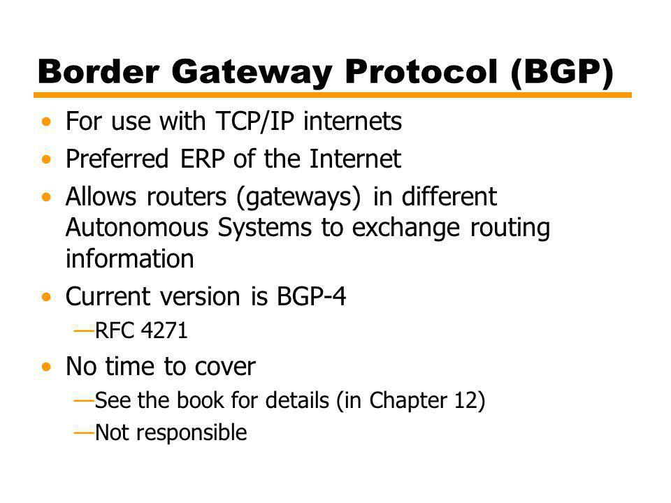 Border Gateway Protocol (BGP) For use with TCP/IP internets Preferred ERP of the Internet Allows routers (gateways) in different Autonomous Systems to exchange routing information Current version is BGP-4 RFC 4271 No time to cover See the book for details (in Chapter 12) Not responsible
