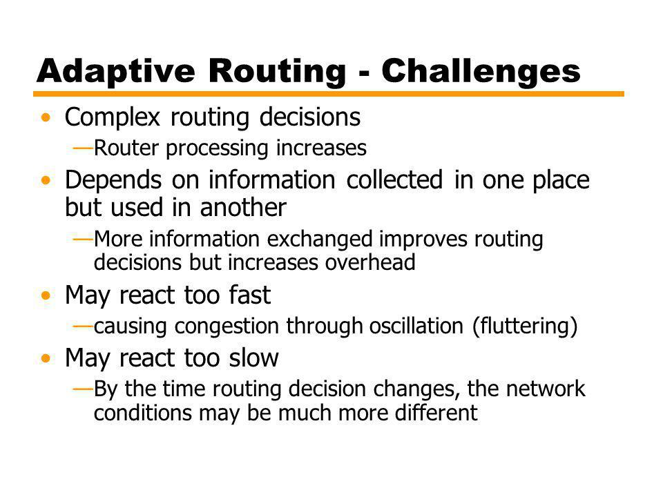 Adaptive Routing - Challenges Complex routing decisions Router processing increases Depends on information collected in one place but used in another More information exchanged improves routing decisions but increases overhead May react too fast causing congestion through oscillation (fluttering) May react too slow By the time routing decision changes, the network conditions may be much more different