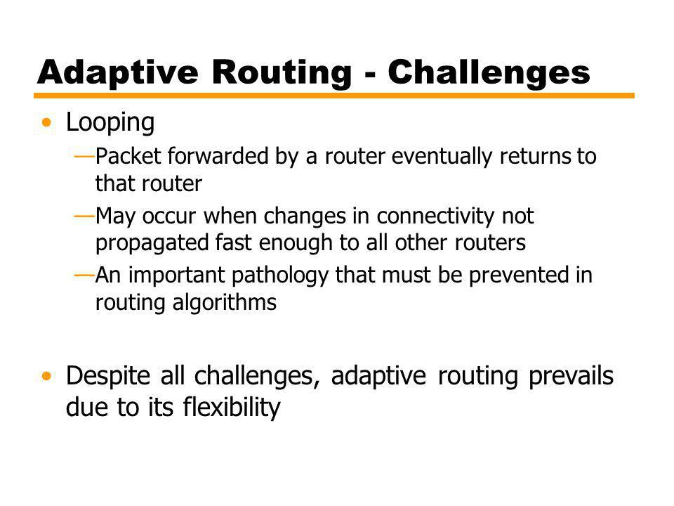 Adaptive Routing - Challenges Looping Packet forwarded by a router eventually returns to that router May occur when changes in connectivity not propagated fast enough to all other routers An important pathology that must be prevented in routing algorithms Despite all challenges, adaptive routing prevails due to its flexibility