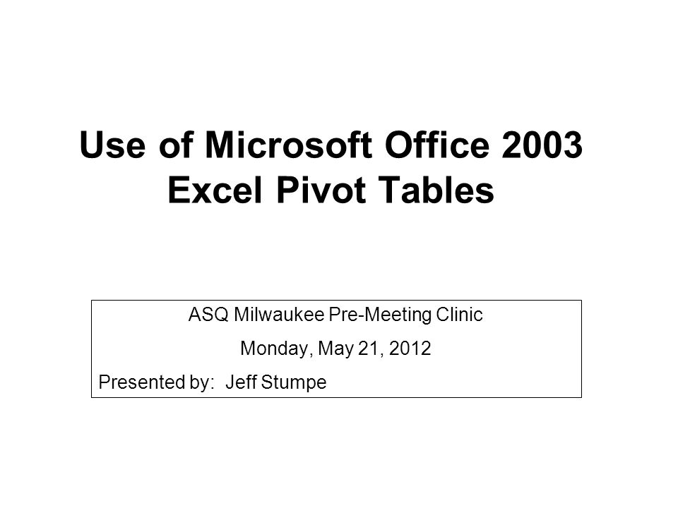 Use of Microsoft Office 2003 Excel Pivot Tables ASQ Milwaukee Pre-Meeting Clinic Monday, May 21, 2012 Presented by: Jeff Stumpe