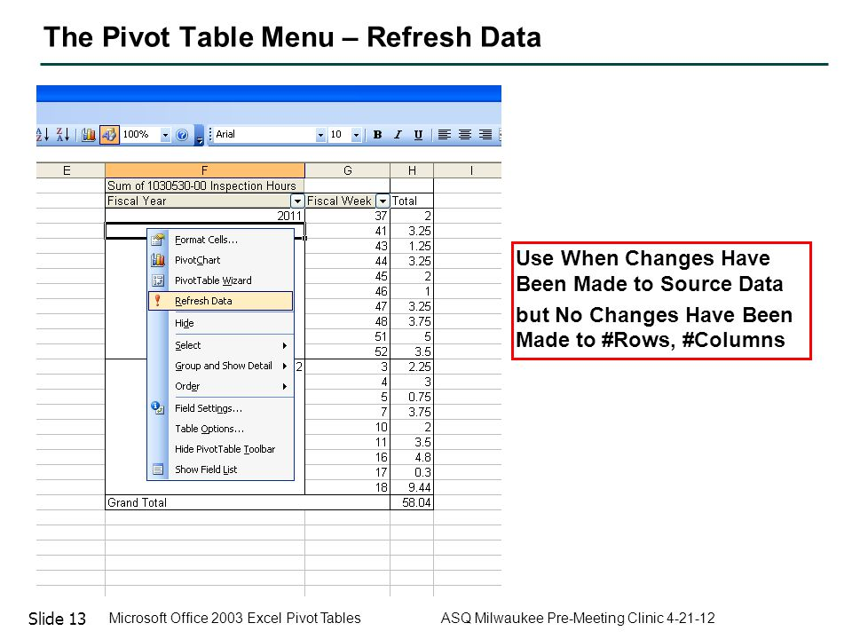 Slide 13 Microsoft Office 2003 Excel Pivot Tables ASQ Milwaukee Pre-Meeting Clinic 4-21-12 The Pivot Table Menu – Refresh Data Use When Changes Have B
