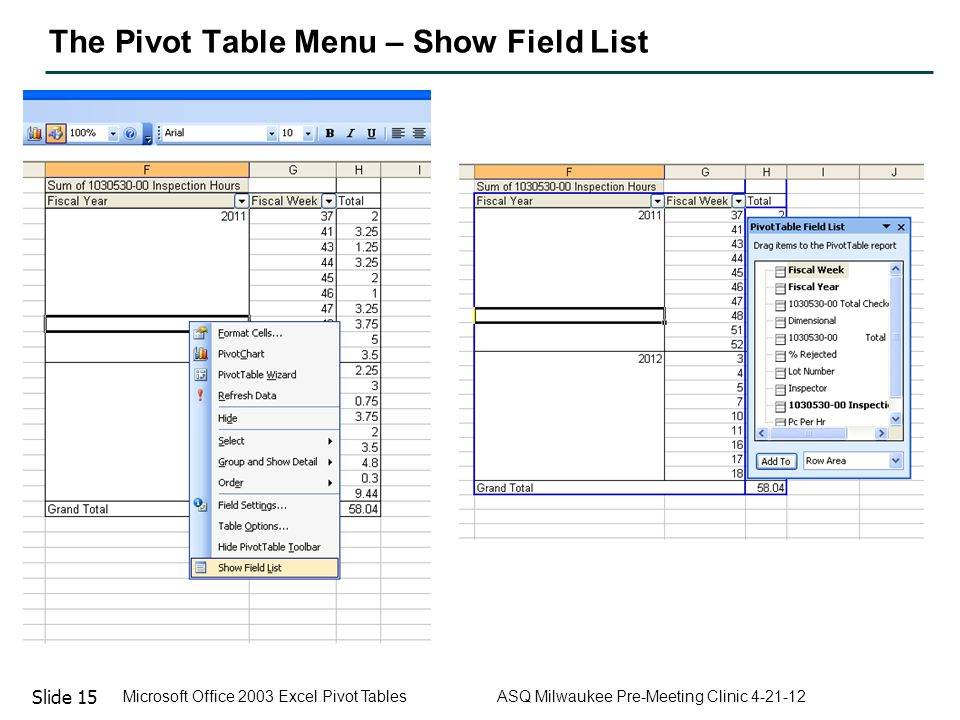 Slide 15 Microsoft Office 2003 Excel Pivot Tables ASQ Milwaukee Pre-Meeting Clinic 4-21-12 The Pivot Table Menu – Show Field List