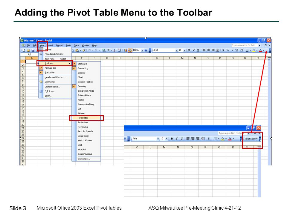 Slide 3 Microsoft Office 2003 Excel Pivot Tables ASQ Milwaukee Pre-Meeting Clinic 4-21-12 Adding the Pivot Table Menu to the Toolbar