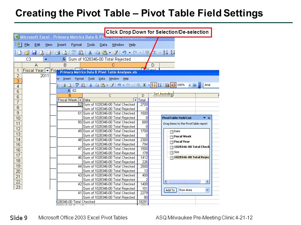 Slide 10 Microsoft Office 2003 Excel Pivot Tables ASQ Milwaukee Pre-Meeting Clinic 4-21-12 Creating the Pivot Table – Pivot Table Field Settings Click Sort Ascending to Re-order Column Data (Alpha-Numeric)