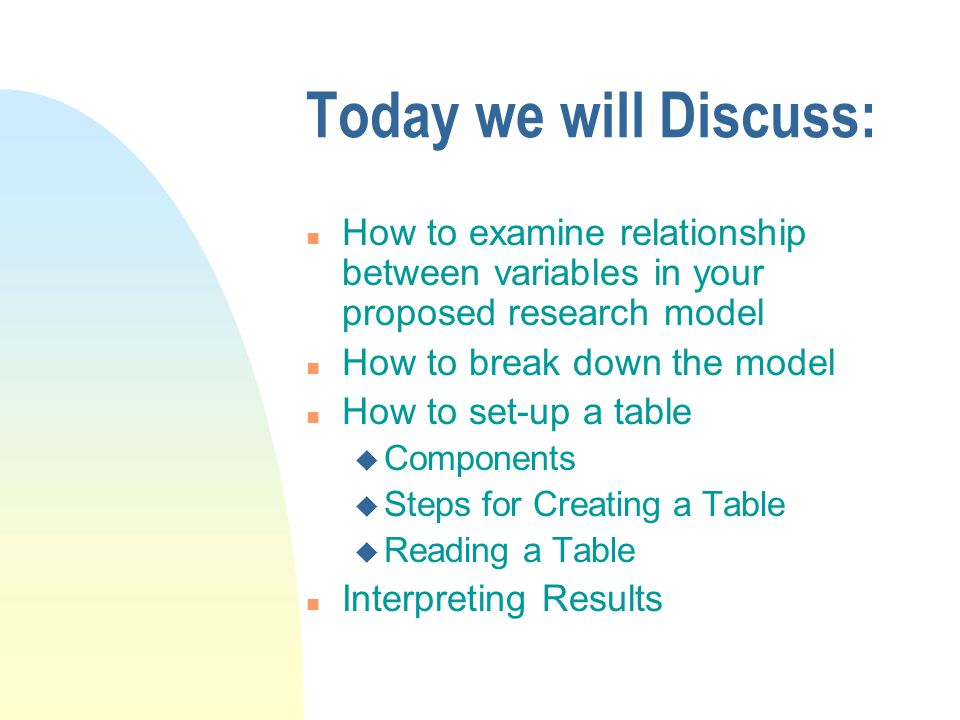 Today we will Discuss: n How to examine relationship between variables in your proposed research model n How to break down the model n How to set-up a table u Components u Steps for Creating a Table u Reading a Table n Interpreting Results