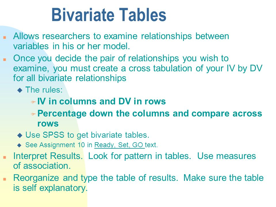 Bivariate Tables n Allows researchers to examine relationships between variables in his or her model.