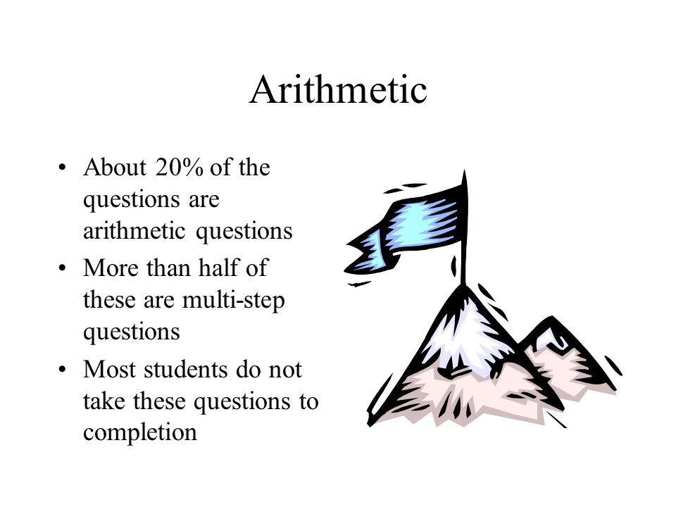Arithmetic About 20% of the questions are arithmetic questions More than half of these are multi-step questions Most students do not take these questi