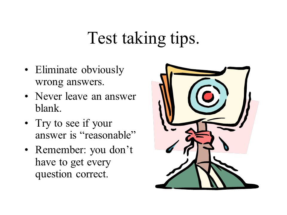 Test taking tips. Eliminate obviously wrong answers. Never leave an answer blank. Try to see if your answer is reasonable Remember: you dont have to g