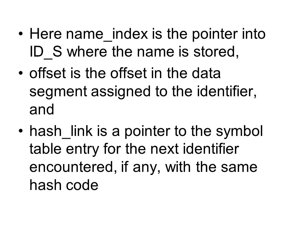 Here name_index is the pointer into ID_S where the name is stored, offset is the offset in the data segment assigned to the identifier, and hash_link is a pointer to the symbol table entry for the next identifier encountered, if any, with the same hash code
