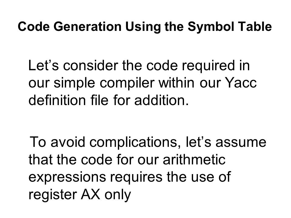 Code Generation Using the Symbol Table Lets consider the code required in our simple compiler within our Yacc definition file for addition.