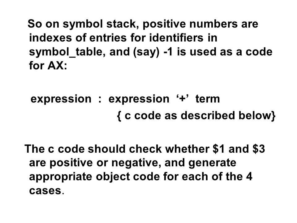 So on symbol stack, positive numbers are indexes of entries for identifiers in symbol_table, and (say) -1 is used as a code for AX: expression : expression + term { c code as described below} The c code should check whether $1 and $3 are positive or negative, and generate appropriate object code for each of the 4 cases.