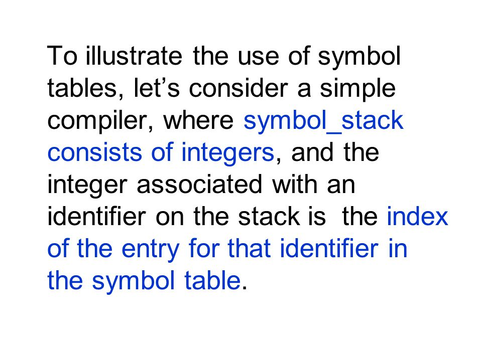 To illustrate the use of symbol tables, lets consider a simple compiler, where symbol_stack consists of integers, and the integer associated with an identifier on the stack is the index of the entry for that identifier in the symbol table.