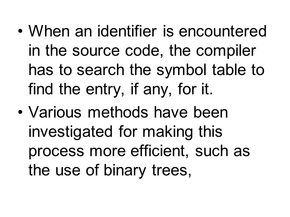 When an identifier is encountered in the source code, the compiler has to search the symbol table to find the entry, if any, for it.