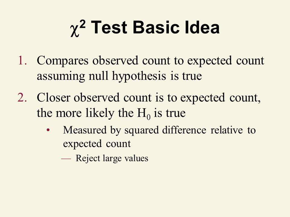 2 Test Basic Idea 1.Compares observed count to expected count assuming null hypothesis is true 2.Closer observed count is to expected count, the more likely the H 0 is true Measured by squared difference relative to expected count Reject large values