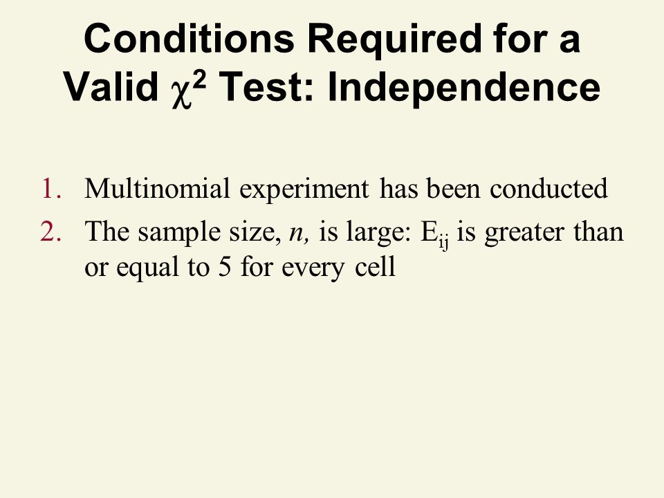 Conditions Required for a Valid 2 Test: Independence 1.Multinomial experiment has been conducted 2.The sample size, n, is large: E ij is greater than or equal to 5 for every cell