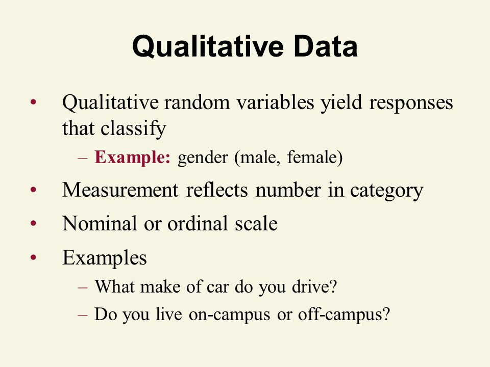 Qualitative Data Qualitative random variables yield responses that classify –Example: gender (male, female) Measurement reflects number in category Nominal or ordinal scale Examples –What make of car do you drive.