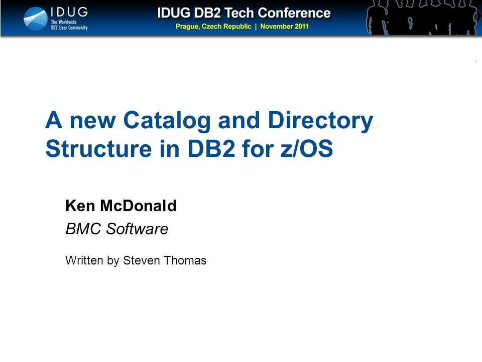 Click to edit Master title style A new Catalog and Directory Structure in DB2 for z/OS Ken McDonald BMC Software Written by Steven Thomas