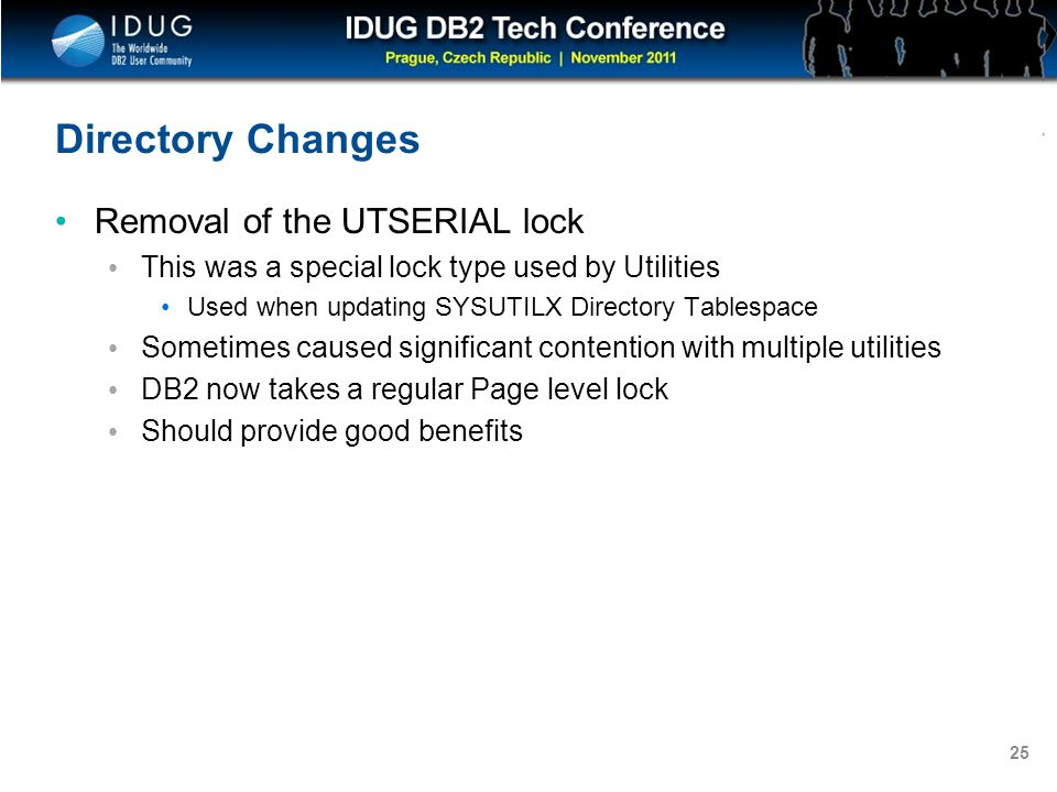 Click to edit Master title style 25 Directory Changes Removal of the UTSERIAL lock This was a special lock type used by Utilities Used when updating SYSUTILX Directory Tablespace Sometimes caused significant contention with multiple utilities DB2 now takes a regular Page level lock Should provide good benefits