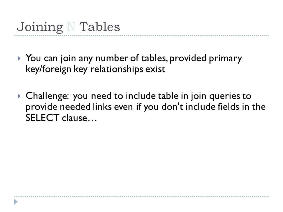 You can join any number of tables, provided primary key/foreign key relationships exist Challenge: you need to include table in join queries to provide needed links even if you don t include fields in the SELECT clause… Joining N Tables