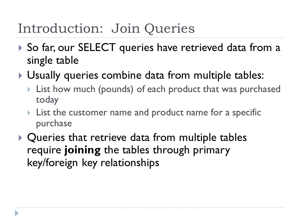 Introduction: Join Queries So far, our SELECT queries have retrieved data from a single table Usually queries combine data from multiple tables: List how much (pounds) of each product that was purchased today List the customer name and product name for a specific purchase Queries that retrieve data from multiple tables require joining the tables through primary key/foreign key relationships