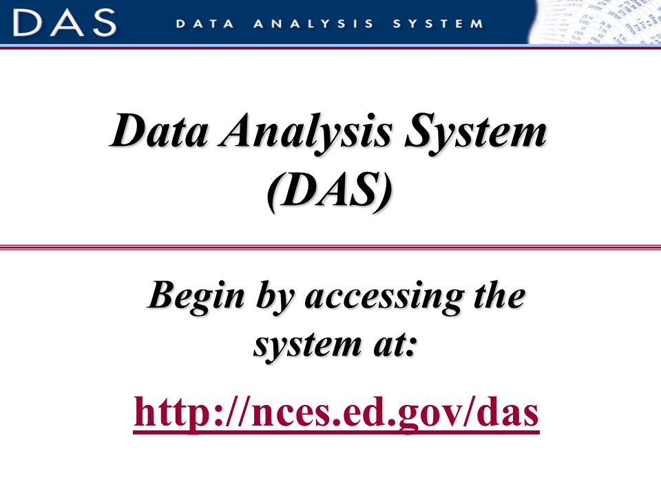 Begin by accessing the system at: http://nces.ed.gov/das Data Analysis System (DAS)