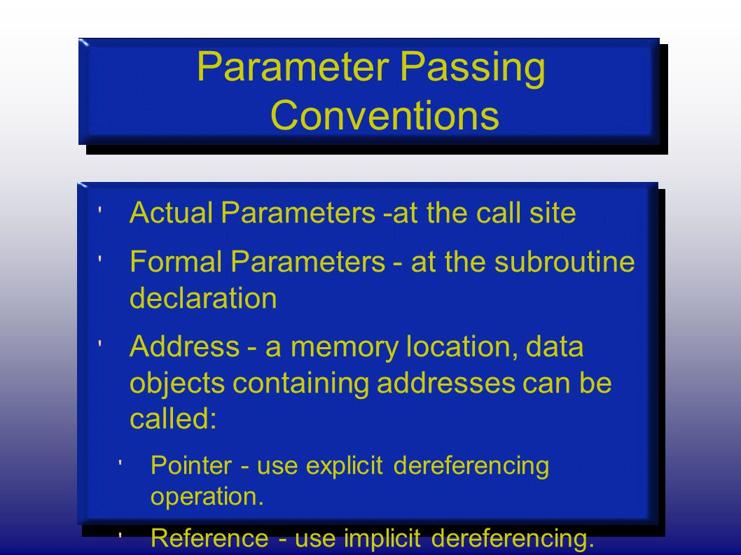 Parameter Passing Conventions Actual Parameters -at the call site Formal Parameters - at the subroutine declaration Address - a memory location, data objects containing addresses can be called: Pointer - use explicit dereferencing operation.