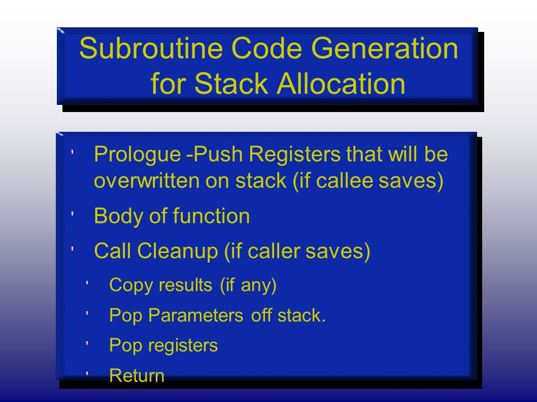 Subroutine Code Generation for Stack Allocation Prologue -Push Registers that will be overwritten on stack (if callee saves) Body of function Call Cleanup (if caller saves) Copy results (if any) Pop Parameters off stack.