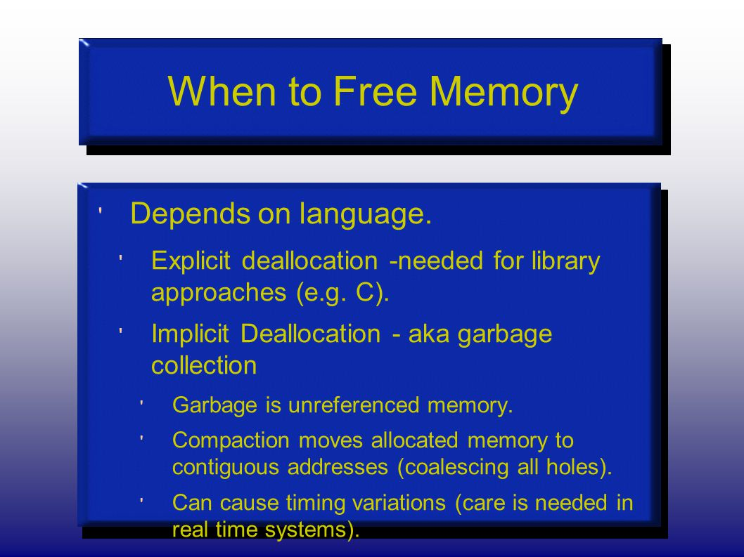 When to Free Memory Depends on language. Explicit deallocation -needed for library approaches (e.g.